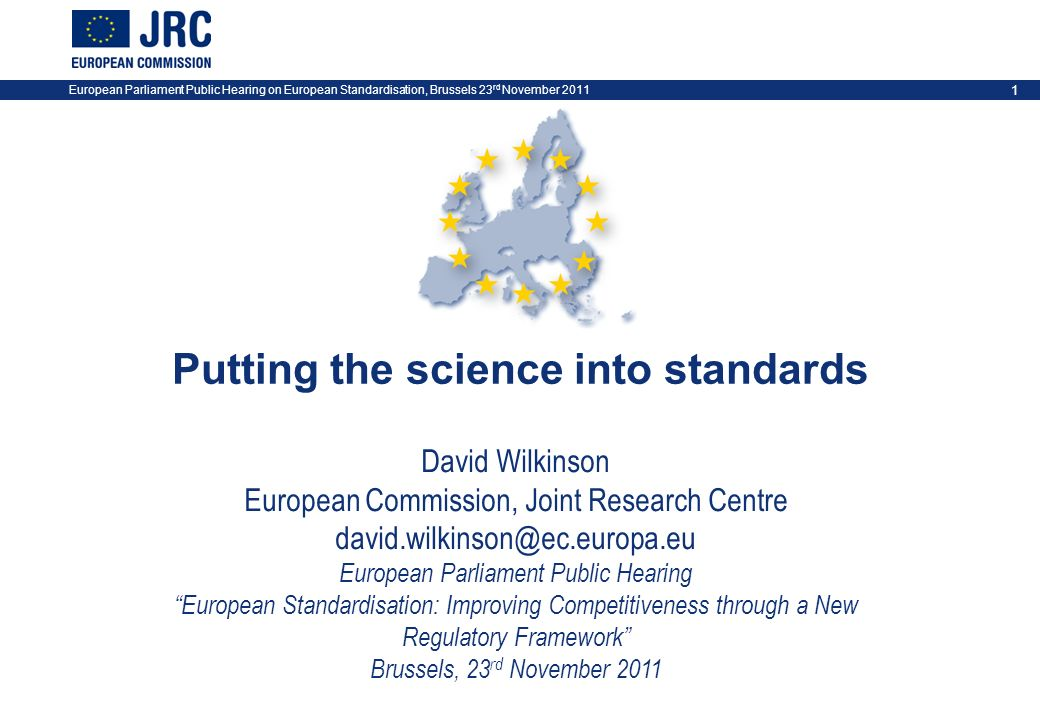 European Parliament Public Hearing on European Standardisation, Brussels 23 rd November 2011 1 Putting the science into standards David Wilkinson Euro