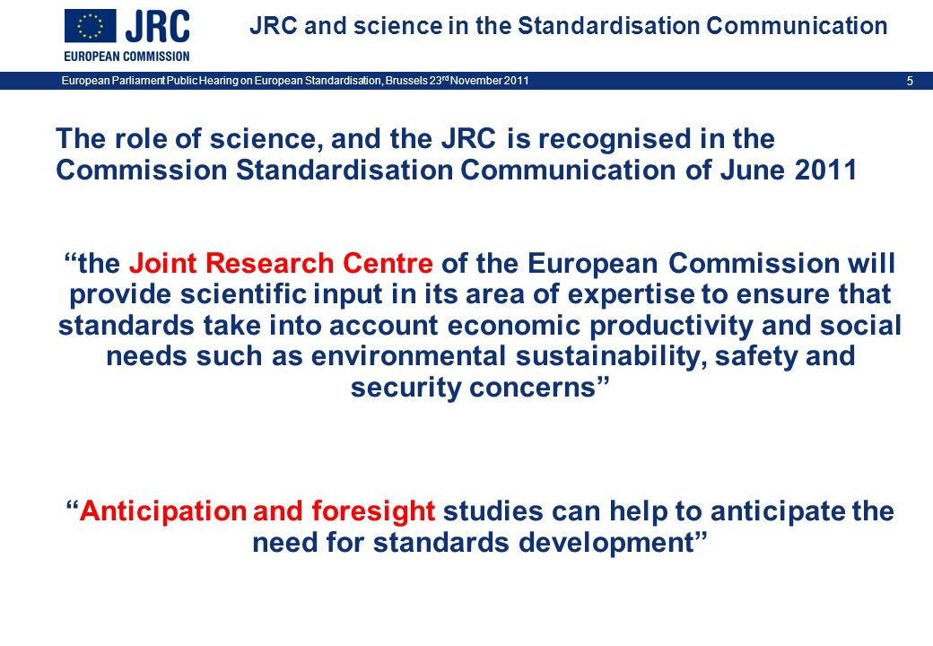 European Parliament Public Hearing on European Standardisation, Brussels 23 rd November 2011 5 JRC and science in the Standardisation Communication Th