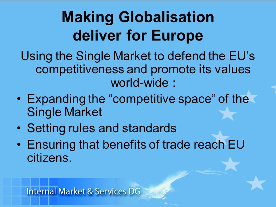Making Globalisation deliver for Europe Using the Single Market to defend the EUs competitiveness and promote its values world-wide : Expanding the competitive space of the Single Market Setting rules and standards Ensuring that benefits of trade reach EU citizens.