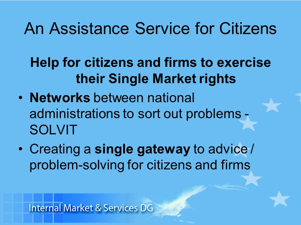 An Assistance Service for Citizens Help for citizens and firms to exercise their Single Market rights Networks between national administrations to sort out problems - SOLVIT Creating a single gateway to advice / problem-solving for citizens and firms