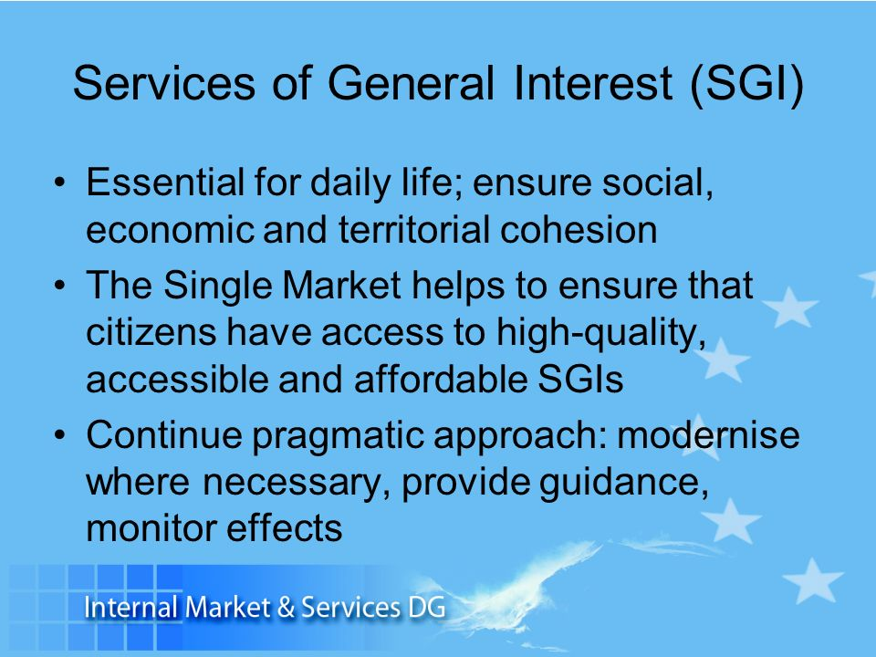 Services of General Interest (SGI) Essential for daily life; ensure social, economic and territorial cohesion The Single Market helps to ensure that citizens have access to high-quality, accessible and affordable SGIs Continue pragmatic approach: modernise where necessary, provide guidance, monitor effects