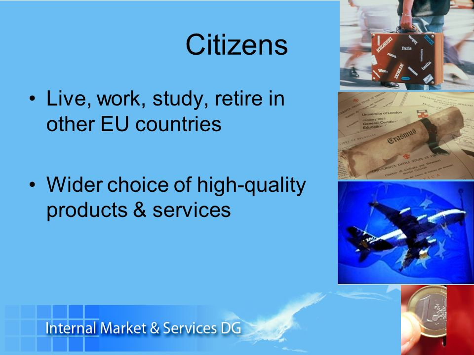Citizens Live, work, study, retire in other EU countries Wider choice of high-quality products & services