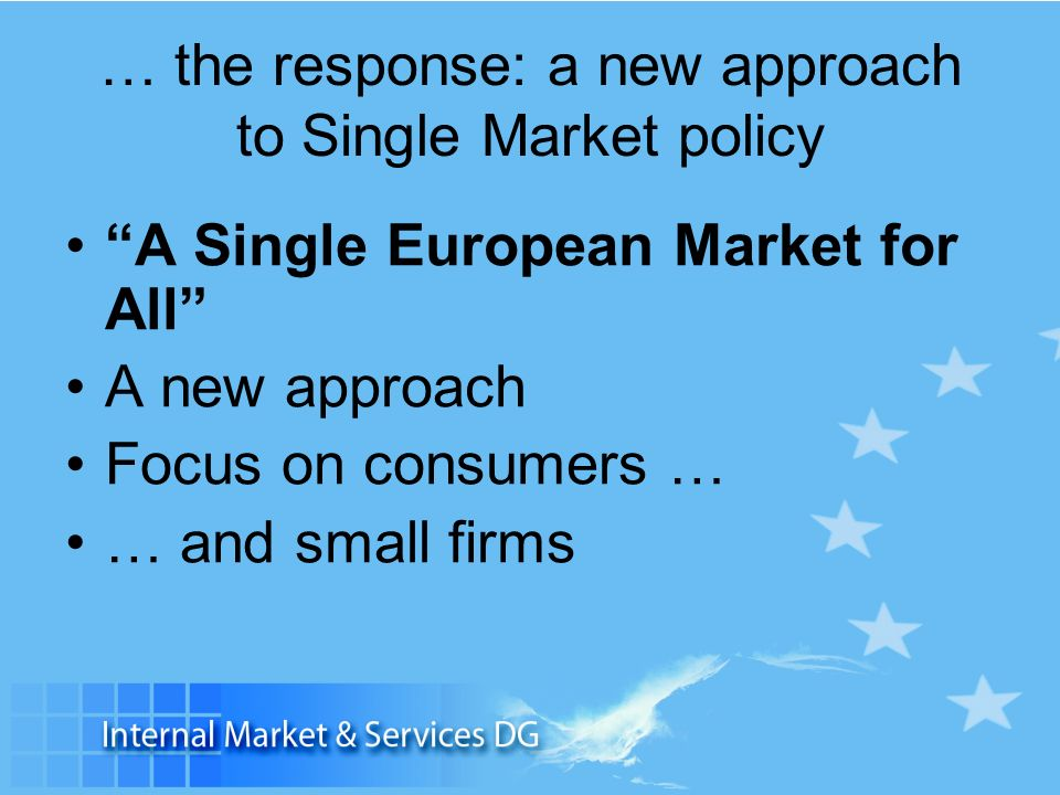 … the response: a new approach to Single Market policy A Single European Market for All A new approach Focus on consumers … … and small firms