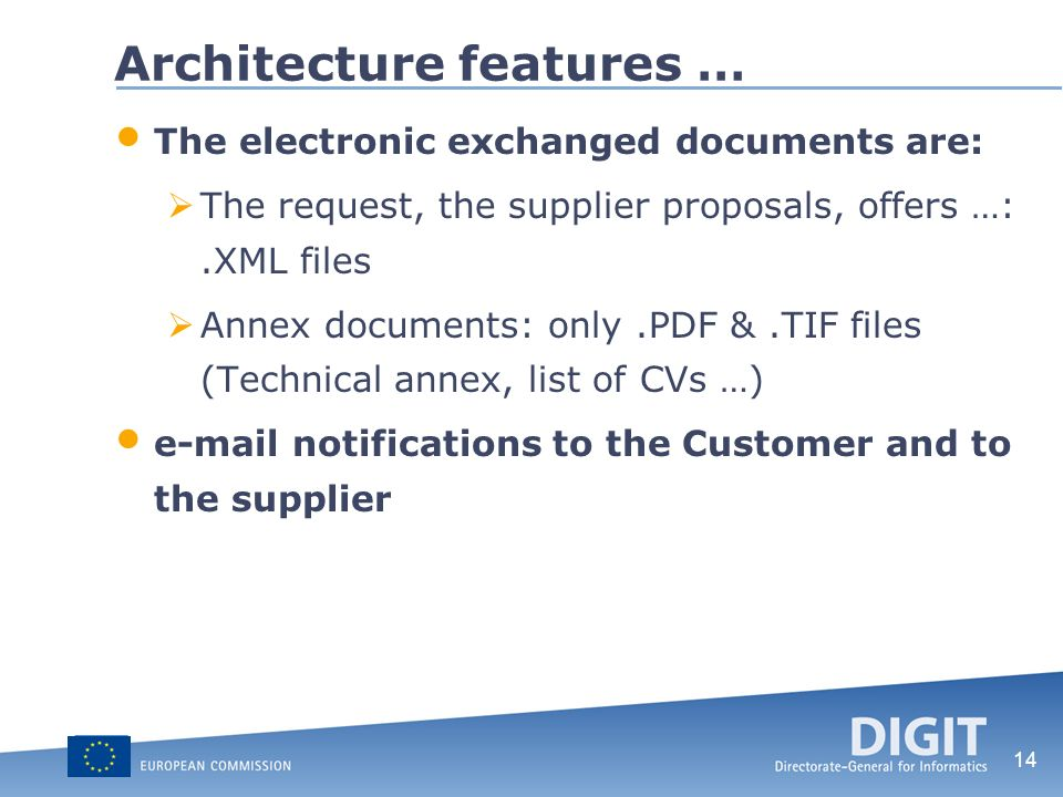 14 Architecture features … The electronic exchanged documents are: The request, the supplier proposals, offers …:.XML files Annex documents: only.PDF &.TIF files (Technical annex, list of CVs …)  notifications to the Customer and to the supplier