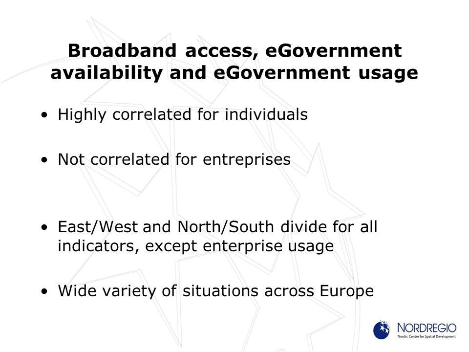 Broadband access, eGovernment availability and eGovernment usage Highly correlated for individuals Not correlated for entreprises East/West and North/South divide for all indicators, except enterprise usage Wide variety of situations across Europe
