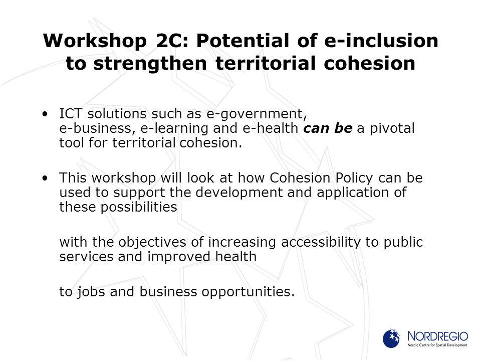 Workshop 2C: Potential of e-inclusion to strengthen territorial cohesion ICT solutions such as e-government, e-business, e-learning and e-health can be a pivotal tool for territorial cohesion.