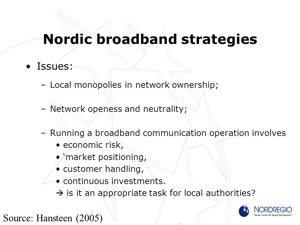 Nordic broadband strategies Issues: –Local monopolies in network ownership; –Network openess and neutrality; –Running a broadband communication operation involves economic risk, market positioning, customer handling, continuous investments.