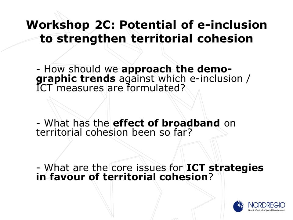 Workshop 2C: Potential of e-inclusion to strengthen territorial cohesion - How should we approach the demo- graphic trends against which e-inclusion / ICT measures are formulated.