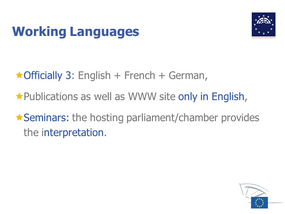 Working Languages Officially 3: English + French + German, Publications as well as WWW site only in English, Seminars: the hosting parliament/chamber