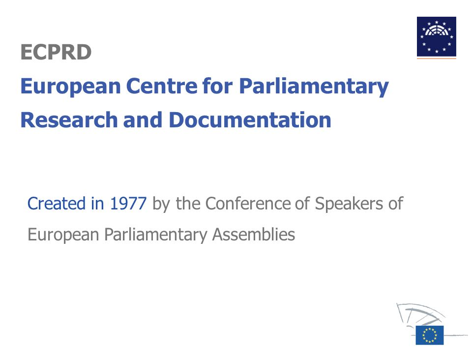 ECPRD European Centre for Parliamentary Research and Documentation Created in 1977 by the Conference of Speakers of European Parliamentary Assemblies