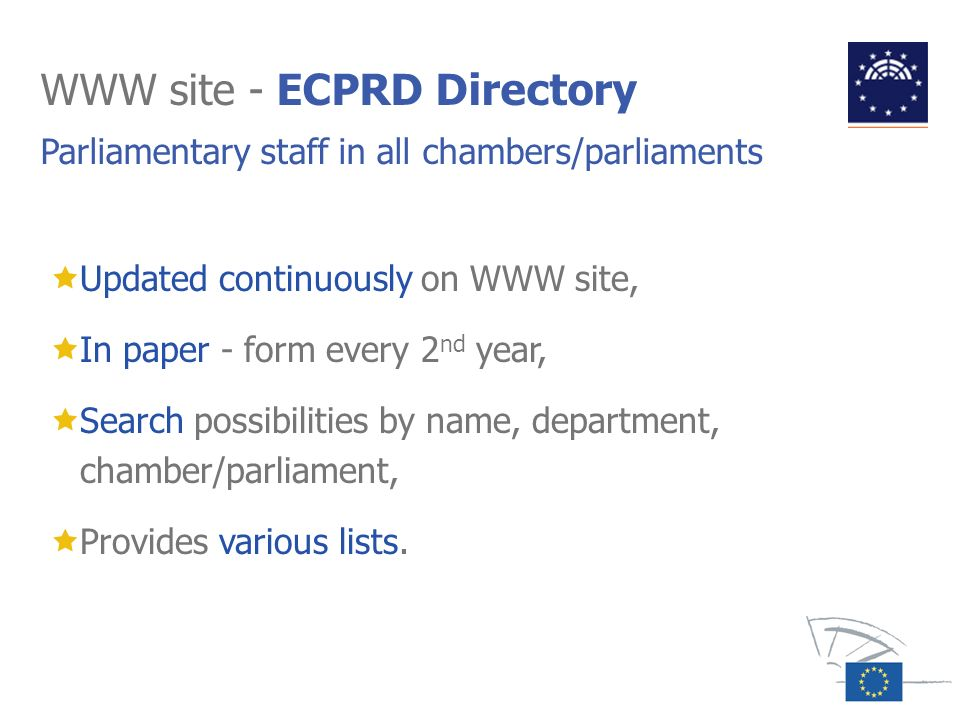 WWW site - ECPRD Directory Parliamentary staff in all chambers/parliaments Updated continuously on WWW site, In paper - form every 2 nd year, Search p