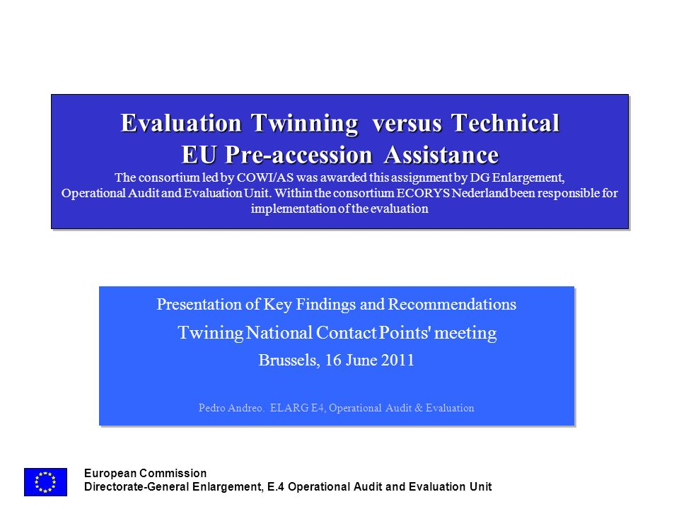 European Commission Directorate-General Enlargement, E.4 Operational Audit and Evaluation Unit Evaluation Twinning versus Technical EU Pre-accession Assistance Evaluation Twinning versus Technical EU Pre-accession Assistance The consortium led by COWI/AS was awarded this assignment by DG Enlargement, Operational Audit and Evaluation Unit.