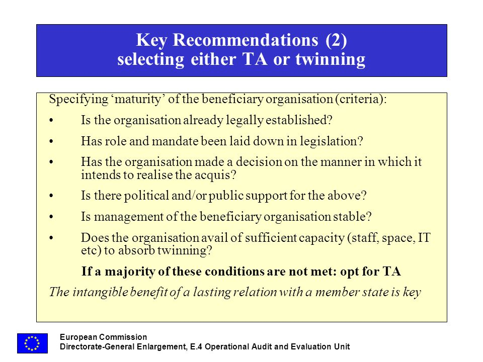 European Commission Directorate-General Enlargement, E.4 Operational Audit and Evaluation Unit Key Recommendations (2) selecting either TA or twinning Specifying maturity of the beneficiary organisation (criteria): Is the organisation already legally established.