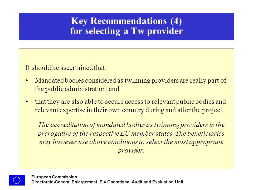European Commission Directorate-General Enlargement, E.4 Operational Audit and Evaluation Unit Key Recommendations (4) for selecting a Tw provider It should be ascertained that: Mandated bodies considered as twinning providers are really part of the public administration; and that they are also able to secure access to relevant public bodies and relevant expertise in their own country during and after the project.