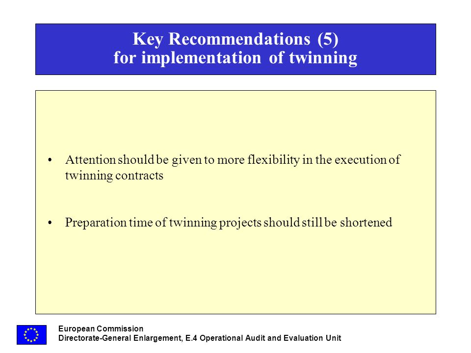 European Commission Directorate-General Enlargement, E.4 Operational Audit and Evaluation Unit Key Recommendations (5) for implementation of twinning Attention should be given to more flexibility in the execution of twinning contracts Preparation time of twinning projects should still be shortened