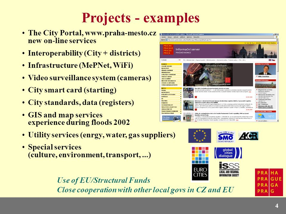 4 Projects - examples The City Portal, www.praha-mesto.cz new on-line services Interoperability (City + districts) Infrastructure (MePNet, WiFi) Video