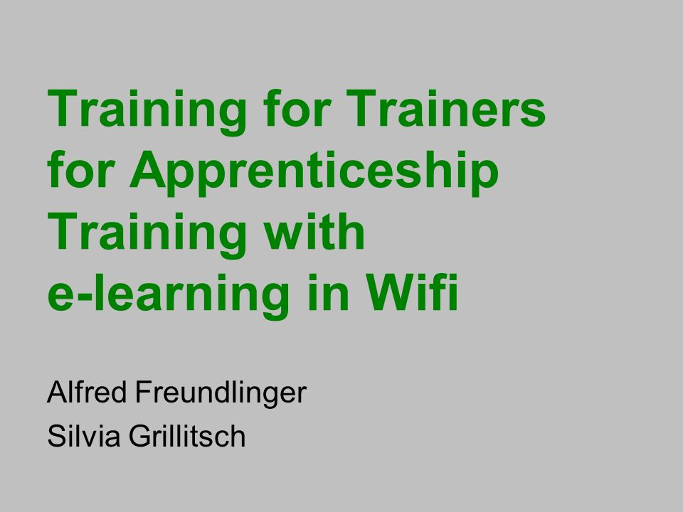 Training for Trainers for Apprenticeship Training with e-learning in Wifi Alfred Freundlinger Silvia Grillitsch