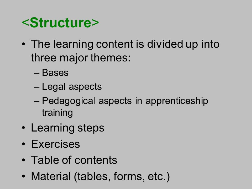 The learning content is divided up into three major themes: –Bases –Legal aspects –Pedagogical aspects in apprenticeship training Learning steps Exercises Table of contents Material (tables, forms, etc.)