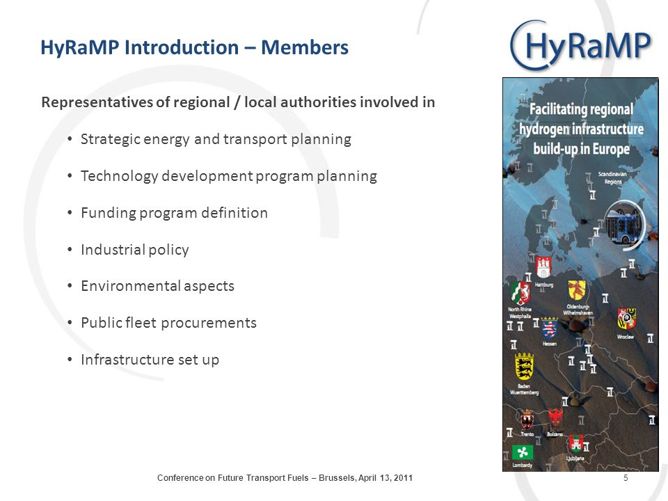 HyRaMP Introduction – Members Representatives of regional / local authorities involved in Strategic energy and transport planning Technology development program planning Funding program definition Industrial policy Environmental aspects Public fleet procurements Infrastructure set up 5Conference on Future Transport Fuels – Brussels, April 13, 2011
