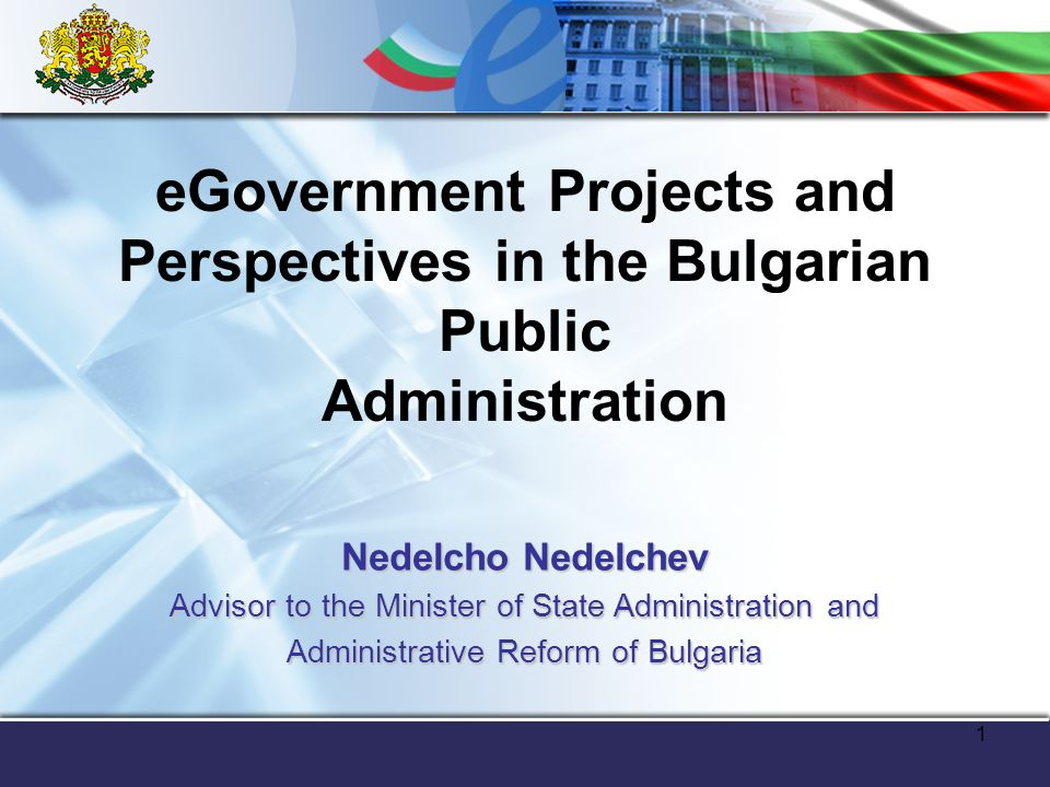 1 eGovernment Projects and Perspectives in the Bulgarian Public Administration Nedelcho Nedelchev Advisor to the Minister of State Administration and Administrative Reform of Bulgaria