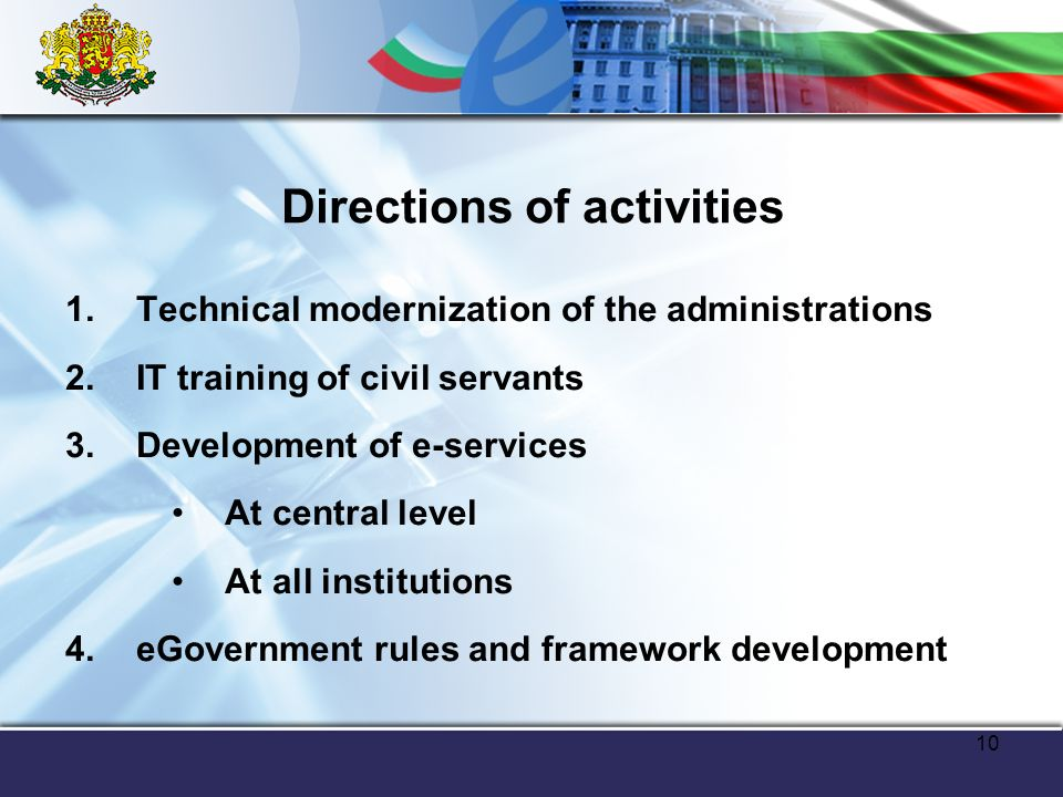 10 Directions of activities 1.Technical modernization of the administrations 2.IT training of civil servants 3.Development of e-services At central level At all institutions 4.eGovernment rules and framework development