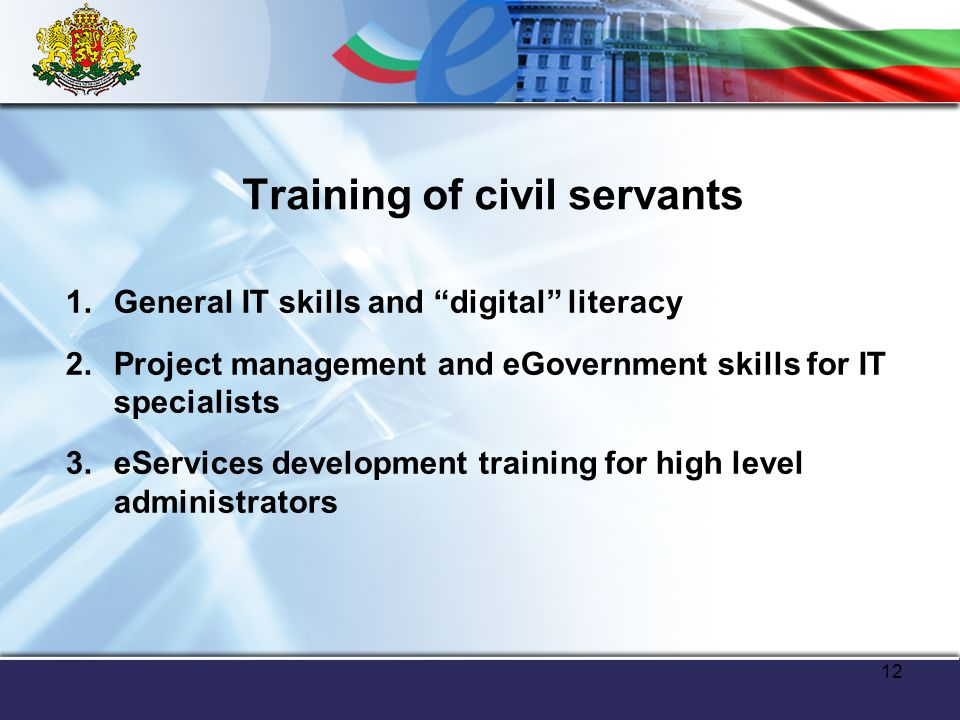 12 Training of civil servants 1.General IT skills and digital literacy 2.Project management and eGovernment skills for IT specialists 3.eServices development training for high level administrators