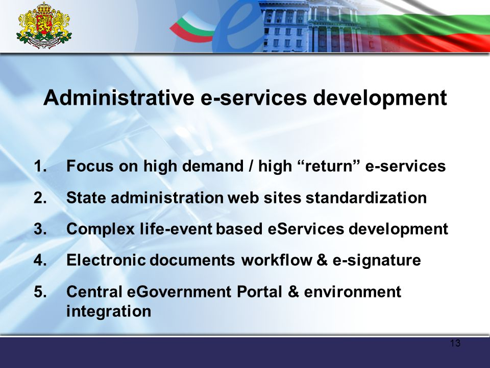 13 Administrative e-services development 1.Focus on high demand / high return e-services 2.State administration web sites standardization 3.Complex life-event based eServices development 4.Electronic documents workflow & e-signature 5.Central eGovernment Portal & environment integration