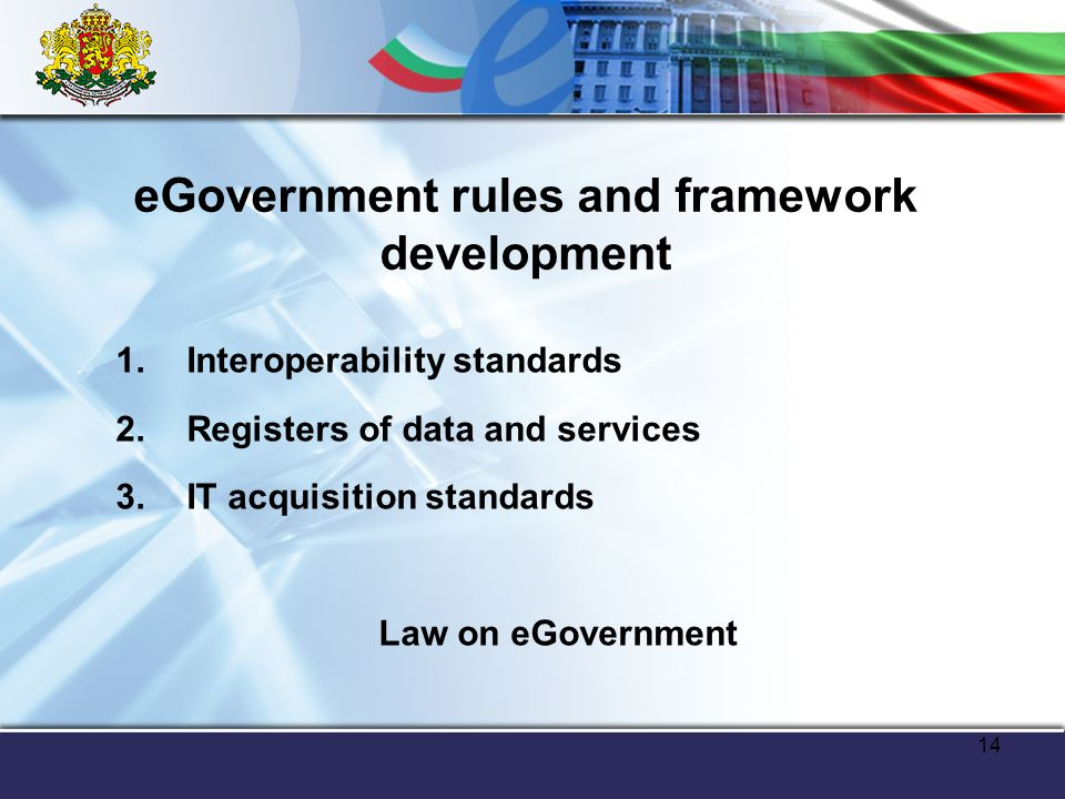 14 eGovernment rules and framework development 1.Interoperability standards 2.Registers of data and services 3.IT acquisition standards Law on eGovernment