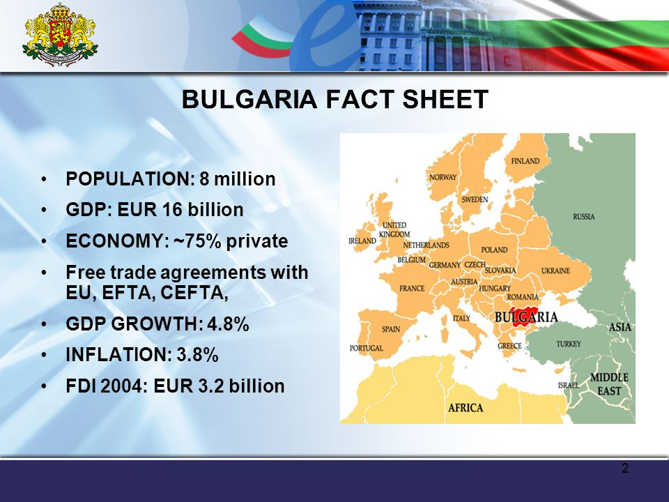 2 BULGARIA FACT SHEET POPULATION: 8 million GDP: EUR 16 billion ECONOMY: ~75% private Free trade agreements with EU, EFTA, CEFTA, GDP GROWTH: 4.8% INFLATION: 3.8% FDI 2004: EUR 3.2 billion