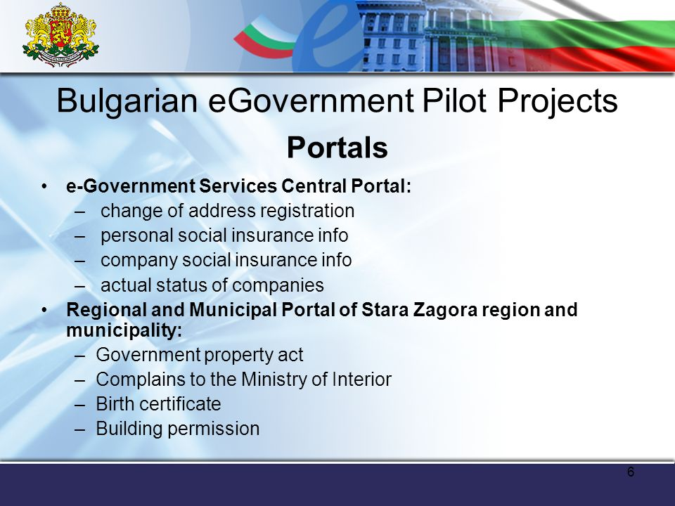 7 Bulgarian eGovernment Pilot Projects E-Services of the National Social Security Institute Change in address registration, information about voting list Submission of VAT declarations Submission of tax declarations by citizens and companies Submission of custom declaration Submission of applications for small public procurements Job seeking services e-Register of public procurements National Library e-directory