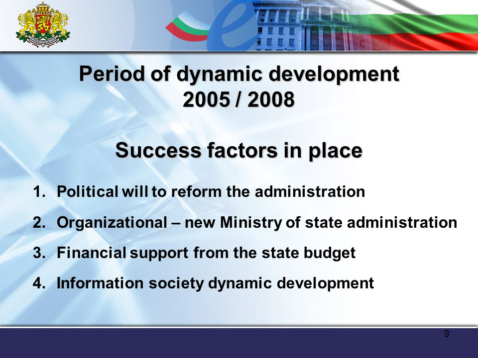 9 Period of dynamic development 2005 / 2008 Success factors in place 1.Political will to reform the administration 2.Organizational – new Ministry of state administration 3.Financial support from the state budget 4.Information society dynamic development