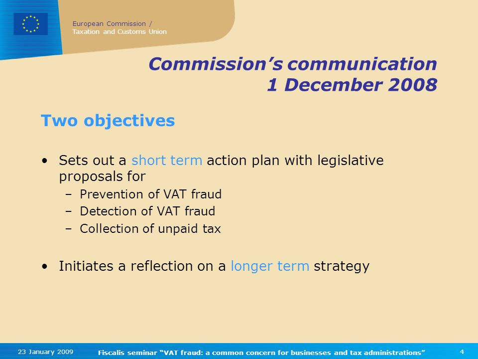 European Commission / Taxation and Customs Union 23 January 2009 Fiscalis seminar VAT fraud: a common concern for businesses and tax administrations 4 Commissions communication 1 December 2008 Two objectives Sets out a short term action plan with legislative proposals for –Prevention of VAT fraud –Detection of VAT fraud –Collection of unpaid tax Initiates a reflection on a longer term strategy