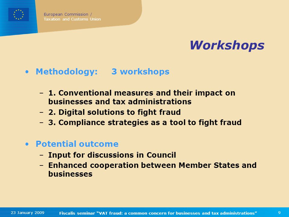European Commission / Taxation and Customs Union 23 January 2009 Fiscalis seminar VAT fraud: a common concern for businesses and tax administrations 9 Workshops Methodology:3 workshops –1.