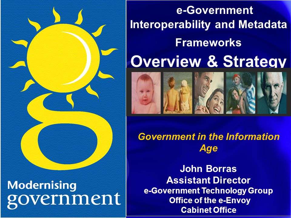 e-Government Interoperability and Metadata Frameworks Overview & Strategy Government in the Information Age John Borras Assistant Director e-Government Technology Group Office of the e-Envoy Cabinet Office