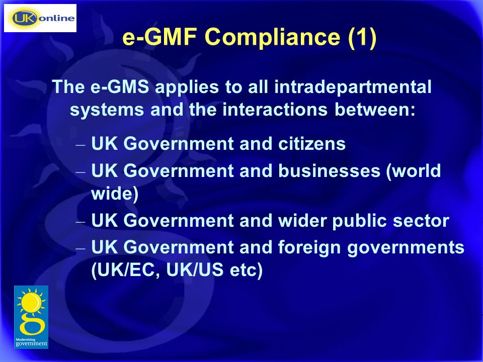 e-GMF Compliance (1) The e-GMS applies to all intradepartmental systems and the interactions between: – UK Government and citizens – UK Government and businesses (world wide) – UK Government and wider public sector – UK Government and foreign governments (UK/EC, UK/US etc)