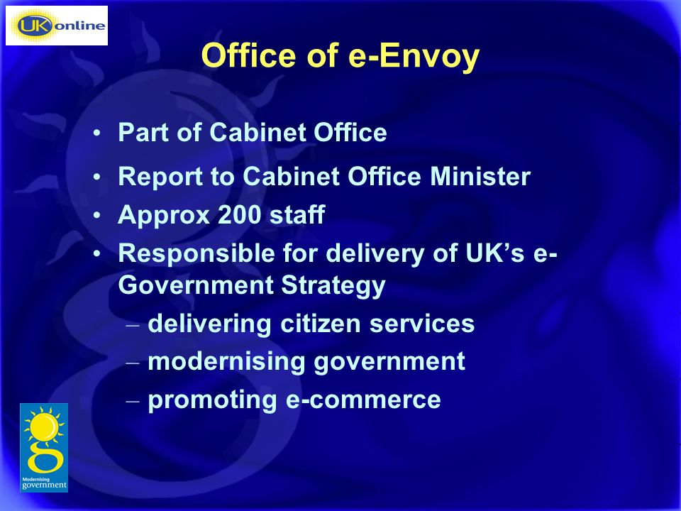 Office of e-Envoy Part of Cabinet Office Report to Cabinet Office Minister Approx 200 staff Responsible for delivery of UKs e- Government Strategy – delivering citizen services – modernising government – promoting e-commerce