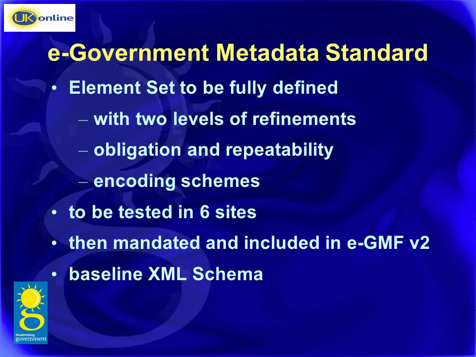 e-Government Metadata Standard Element Set to be fully defined – with two levels of refinements – obligation and repeatability – encoding schemes to be tested in 6 sites then mandated and included in e-GMF v2 baseline XML Schema