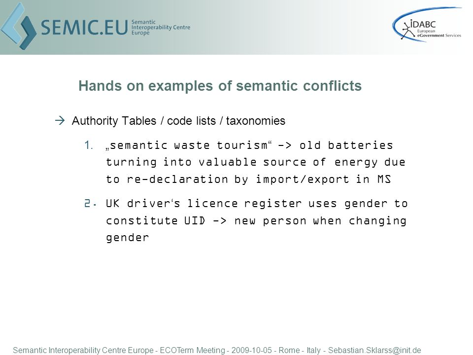 Semantic Interoperability Centre Europe - ECOTerm Meeting - 2009-10-05 - Rome - Italy - Sebastian.Sklarss@init.de Hands on examples of semantic conflicts Authority Tables / code lists / taxonomies 1.semantic waste tourism -> old batteries turning into valuable source of energy due to re-declaration by import/export in MS 2.UK drivers licence register uses gender to constitute UID -> new person when changing gender