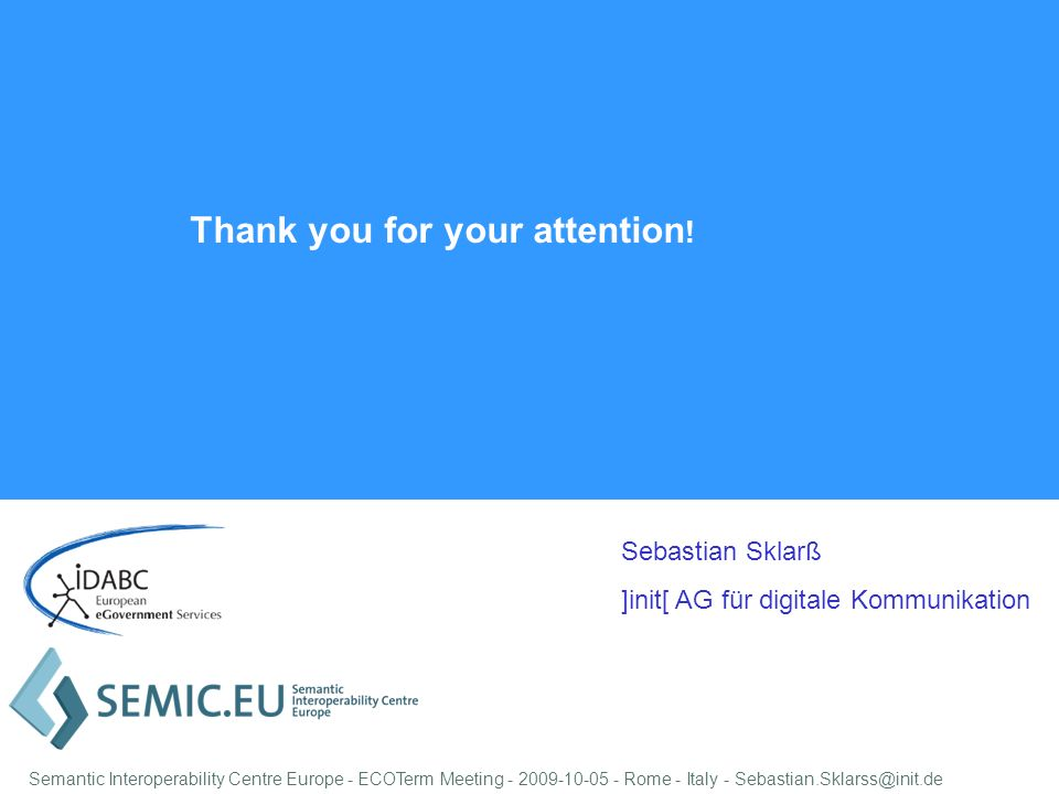 Sebastian Sklarß ]init[ AG für digitale Kommunikation Semantic Interoperability Centre Europe - ECOTerm Meeting - 2009-10-05 - Rome - Italy - Sebastian.Sklarss@init.de Thank you for your attention !