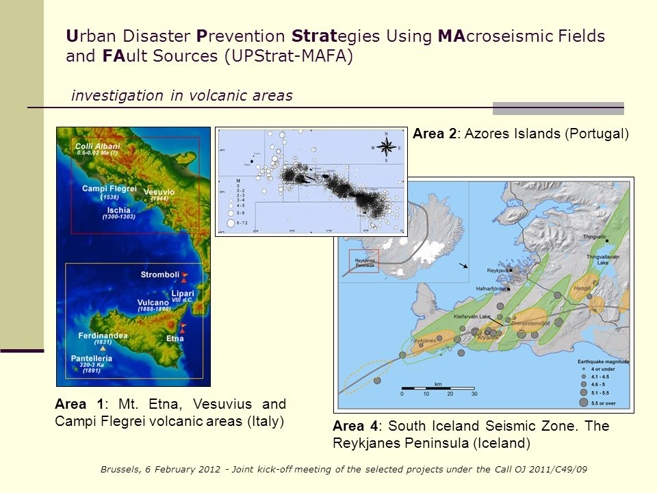 Brussels, 6 February Joint kick-off meeting of the selected projects under the Call OJ 2011/C49/09 Urban Disaster Prevention Strategies Using MAcroseismic Fields and FAult Sources (UPStrat-MAFA) investigation in volcanic areas Area 1: Mt.