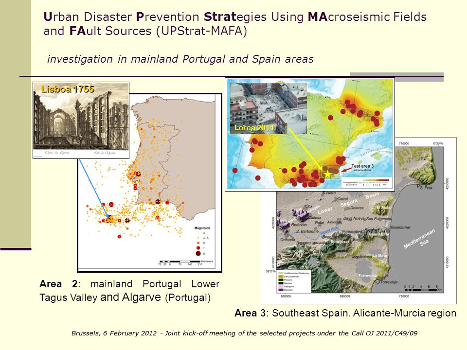 Brussels, 6 February Joint kick-off meeting of the selected projects under the Call OJ 2011/C49/09 Urban Disaster Prevention Strategies Using MAcroseismic Fields and FAult Sources (UPStrat-MAFA) investigation in mainland Portugal and Spain areas Area 2: mainland Portugal Lower Tagus Valley and Algarve (Portugal) Area 3: Southeast Spain.
