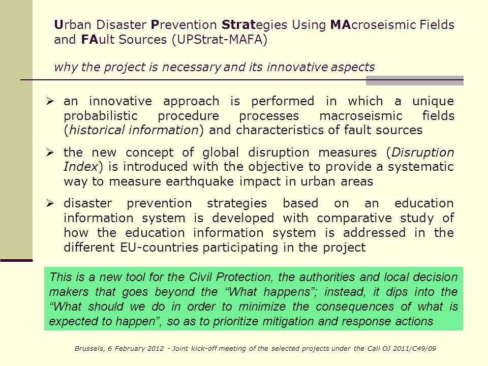 Brussels, 6 February 2012 - Joint kick-off meeting of the selected projects under the Call OJ 2011/C49/09 Urban Disaster Prevention Strategies Using MAcroseismic Fields and FAult Sources (UPStrat-MAFA) why the project is necessary and its innovative aspects an innovative approach is performed in which a unique probabilistic procedure processes macroseismic fields (historical information) and characteristics of fault sources the new concept of global disruption measures (Disruption Index) is introduced with the objective to provide a systematic way to measure earthquake impact in urban areas disaster prevention strategies based on an education information system is developed with comparative study of how the education information system is addressed in the different EU-countries participating in the project This is a new tool for the Civil Protection, the authorities and local decision makers that goes beyond the What happens; instead, it dips into the What should we do in order to minimize the consequences of what is expected to happen, so as to prioritize mitigation and response actions
