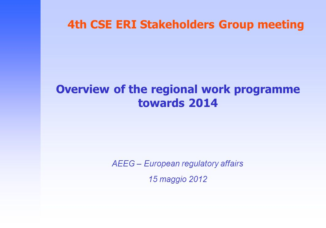 4th CSE ERI Stakeholders Group meeting AEEG – European regulatory affairs 15 maggio 2012 Overview of the regional work programme towards 2014