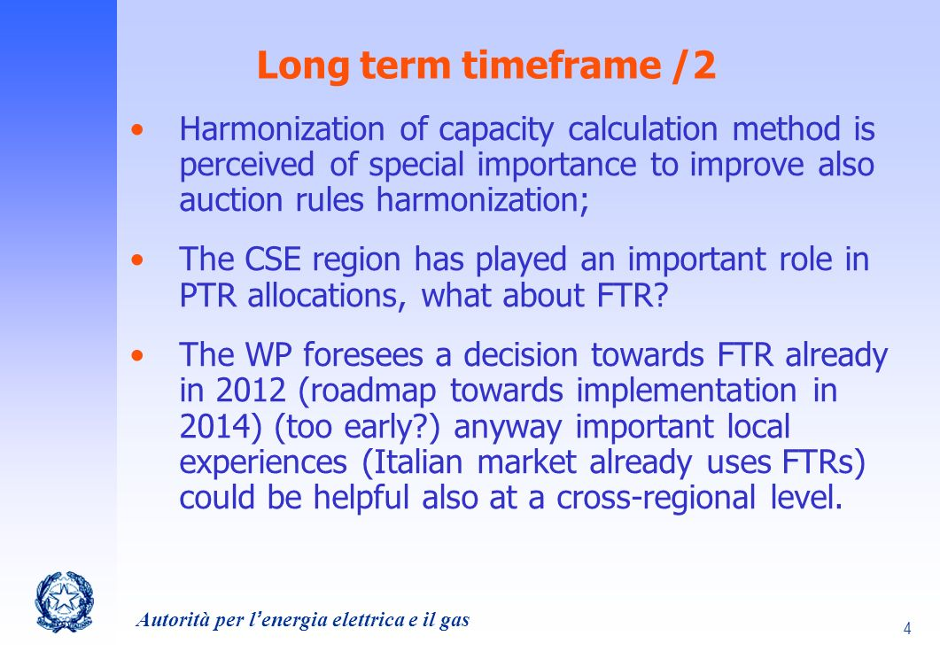 Autorità per lenergia elettrica e il gas 4 Long term timeframe /2 Harmonization of capacity calculation method is perceived of special importance to improve also auction rules harmonization; The CSE region has played an important role in PTR allocations, what about FTR.