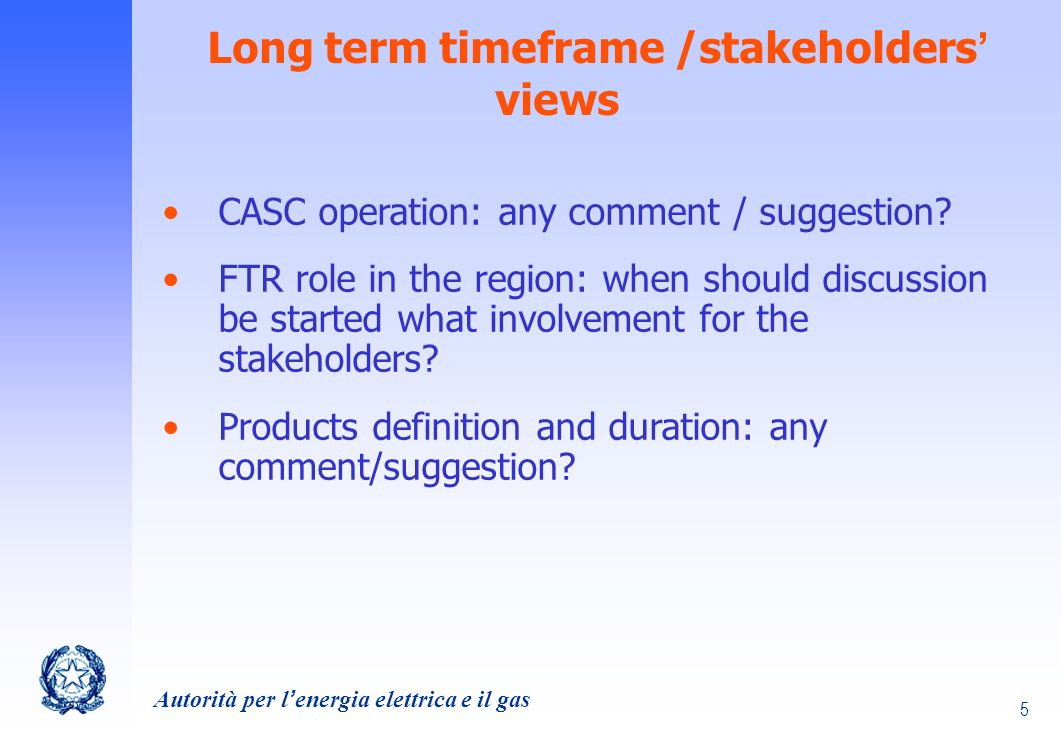 Autorità per lenergia elettrica e il gas 5 Long term timeframe /stakeholders views CASC operation: any comment / suggestion.