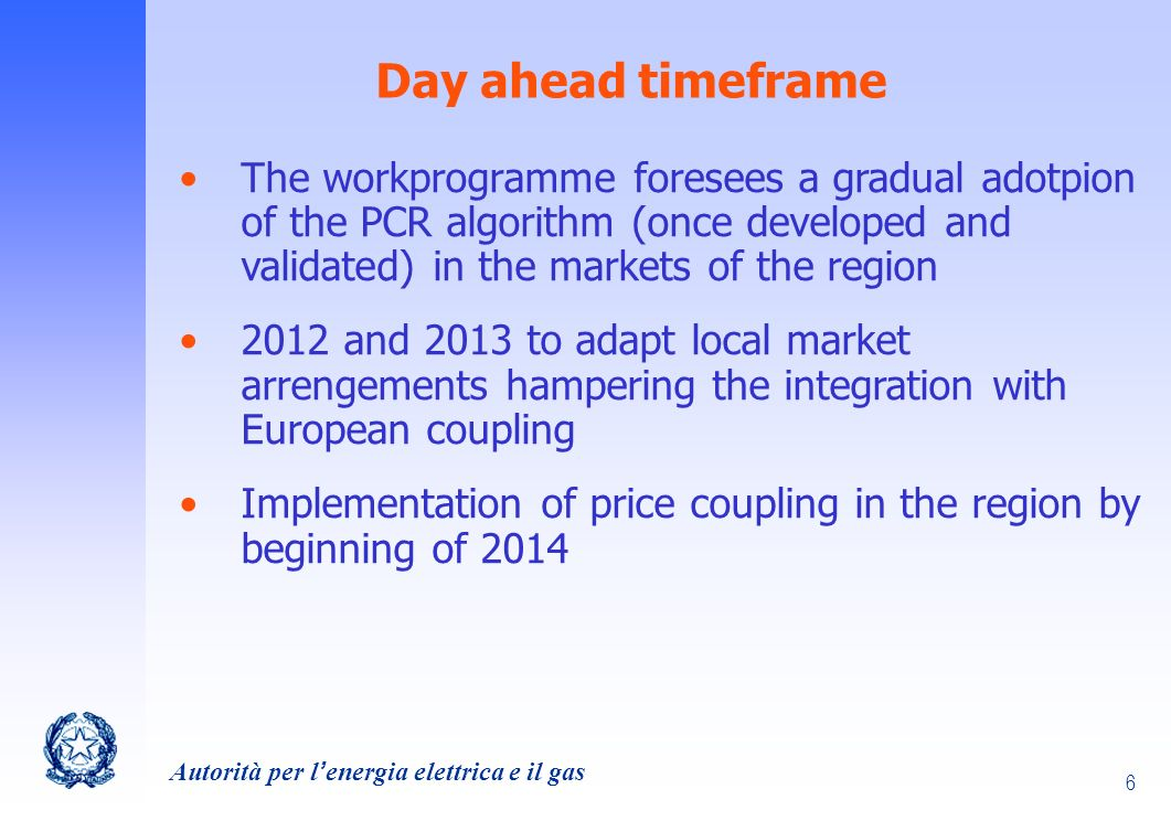 Autorità per lenergia elettrica e il gas 6 Day ahead timeframe The workprogramme foresees a gradual adotpion of the PCR algorithm (once developed and validated) in the markets of the region 2012 and 2013 to adapt local market arrengements hampering the integration with European coupling Implementation of price coupling in the region by beginning of 2014
