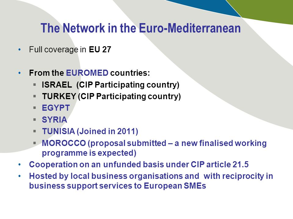 The Network in the Euro-Mediterranean Full coverage in EU 27 From the EUROMED countries: ISRAEL (CIP Participating country) TURKEY (CIP Participating