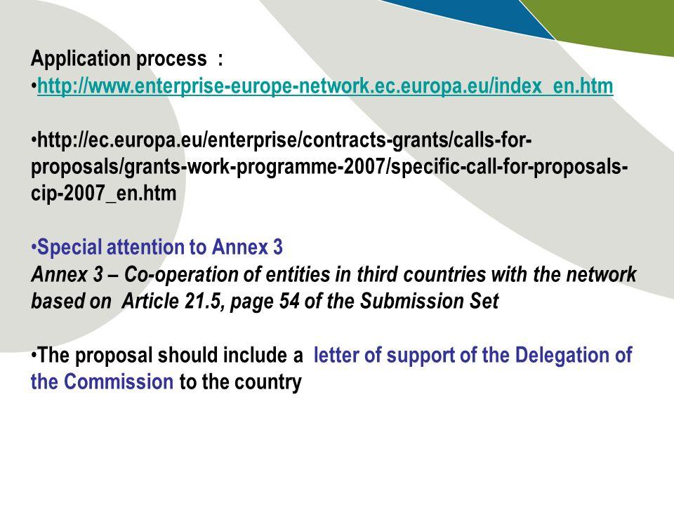Application process : http://www.enterprise-europe-network.ec.europa.eu/index_en.htm http://ec.europa.eu/enterprise/contracts-grants/calls-for- propos