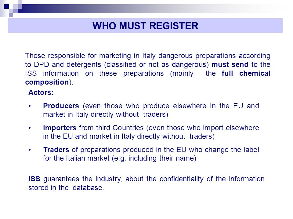 Those responsible for marketing in Italy dangerous preparations according to DPD and detergents (classified or not as dangerous) must send to the ISS information on these preparations (mainly the full chemical composition).