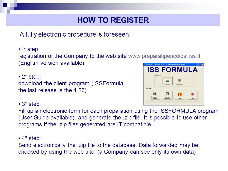 A fully electronic procedure is foreseen: 1° step: registration of the Company to the web site www.preparatipericolosi.iss.it (English version available).www.preparatipericolosi.iss.it 2° step: download the client program (ISSFormula, the last release is the 1.26) 3° step: Fill up an electronic form for each preparation using the ISSFORMULA program (User Guide available), and generate the.zip file.